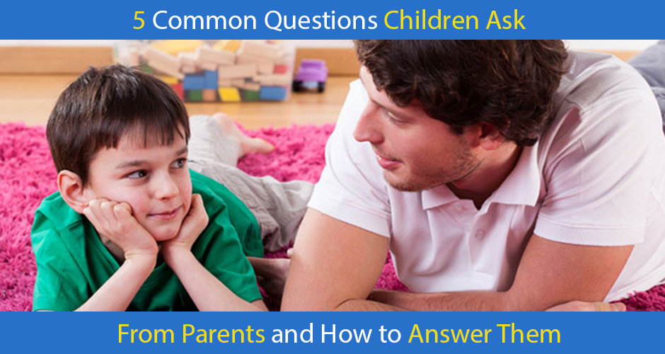 5 Common Questions Children Ask from their Parents & How to Answer Them