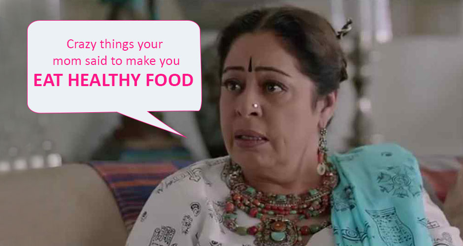 7 crazy things your mom said to make you eat healthy food