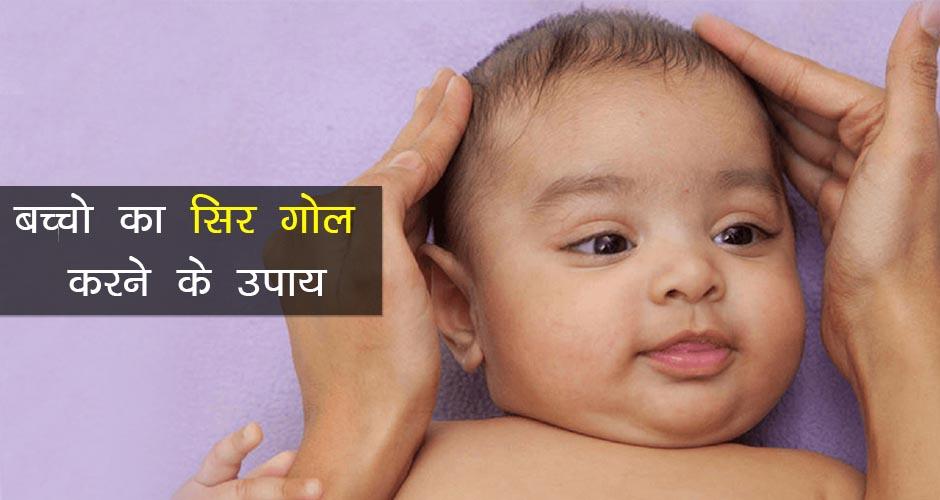 बच्चों का सिर गोल करने के उपाय