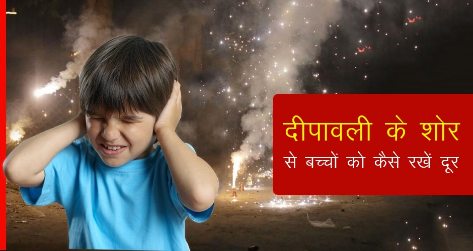 दीपावली के शोर से बच्चों को कैसे रखें दूर