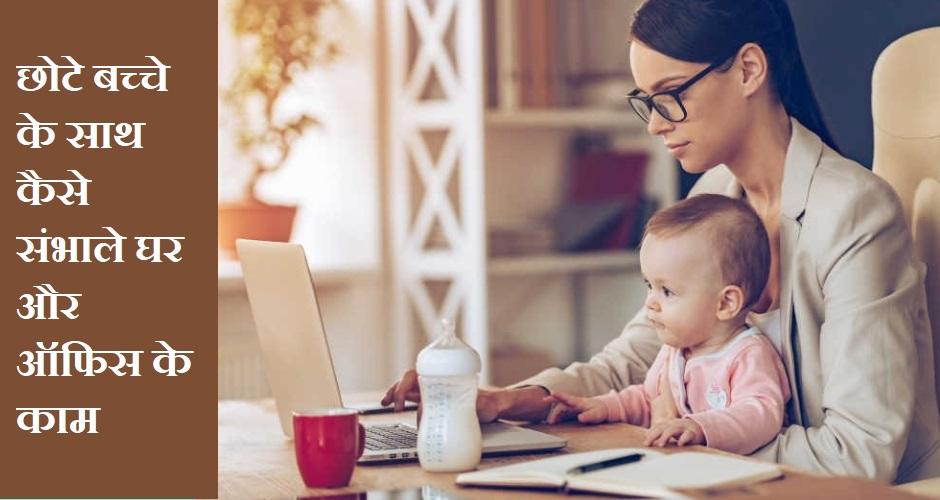 छोटे बच्चे के साथ कैसे संभाले घर और ऑफिस के काम