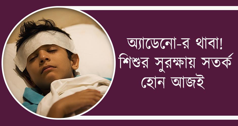 অ্যাডেনো-র থাবা বাংলায়, শিশুর সুরক্ষায় সতর্ক হোন আজই!