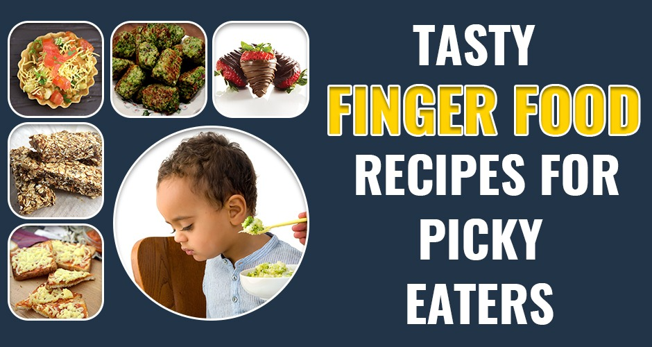 Easy And Yummy Finger Food Recipes For Fussy Eaters