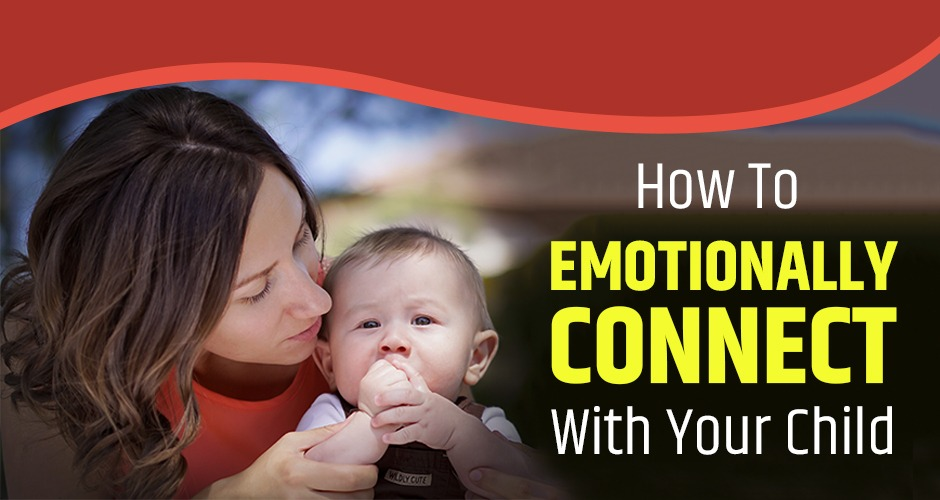 9 Wonderful Ways To Emotionally Connect With Your Child