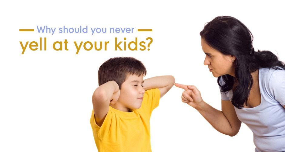 Why should you never yell at your kids?